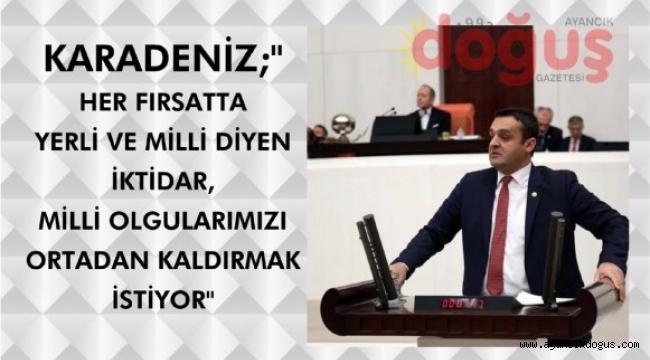"""Karadeniz, """"Her fırsatta yerli ve milli diyen iktidar milli olgularımızı ortadan kaldırmak istiyor"""""""