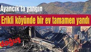 Ayancık'ta bir ev tamamen yandı