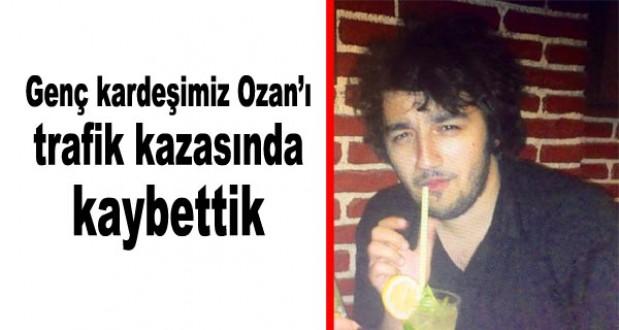 Genç kardeşimiz Ozanı trafik kazasında kaybettik